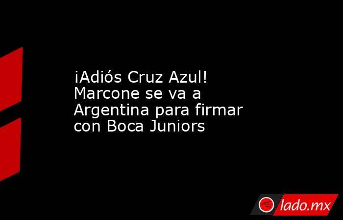 ¡Adiós Cruz Azul! Marcone se va a Argentina para firmar con Boca Juniors. Noticias en tiempo real