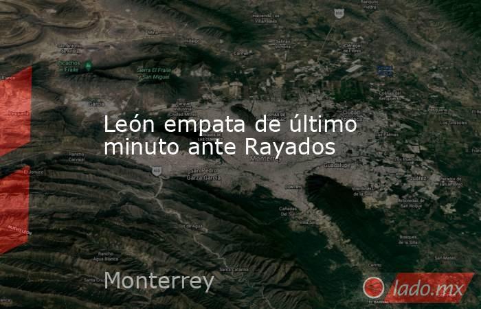 León empata de último minuto ante Rayados. Noticias en tiempo real