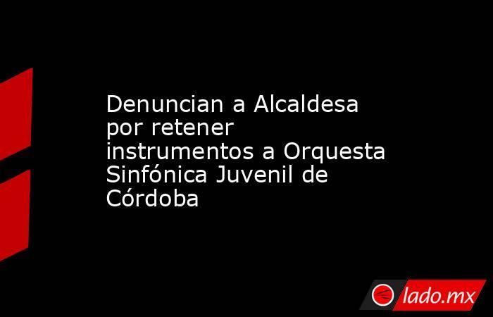 Denuncian a Alcaldesa por retener instrumentos a Orquesta Sinfónica Juvenil de Córdoba. Noticias en tiempo real