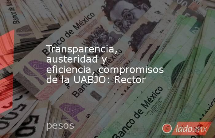 Transparencia, austeridad y eficiencia, compromisos de la UABJO: Rector. Noticias en tiempo real