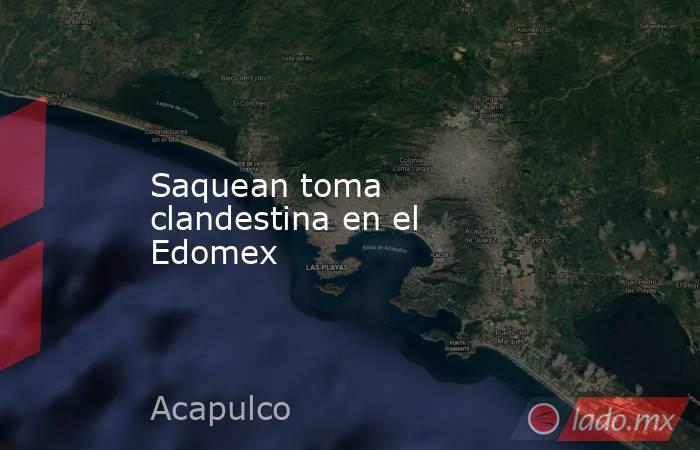 Saquean toma clandestina en el Edomex. Noticias en tiempo real