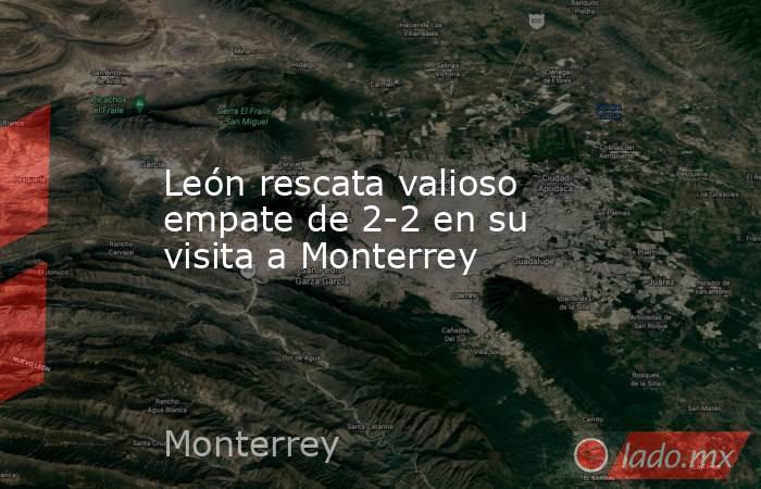 León rescata valioso empate de 2-2 en su visita a Monterrey. Noticias en tiempo real