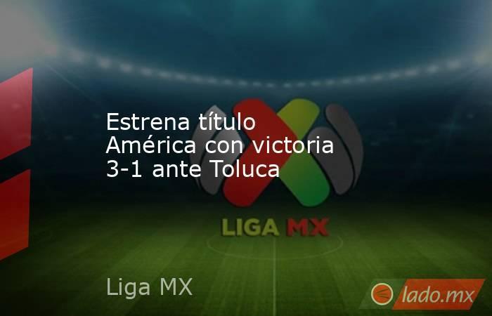Estrena título América con victoria 3-1 ante Toluca. Noticias en tiempo real
