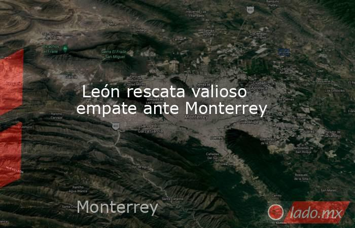 León rescata valioso empate ante Monterrey. Noticias en tiempo real
