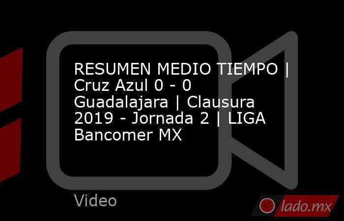 RESUMEN MEDIO TIEMPO | Cruz Azul 0 - 0 Guadalajara | Clausura 2019 - Jornada 2 | LIGA Bancomer MX. Noticias en tiempo real