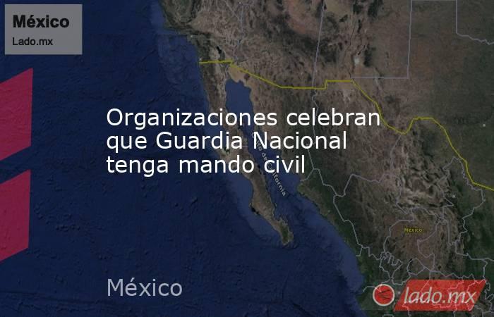 Organizaciones celebran que Guardia Nacional tenga mando civil. Noticias en tiempo real