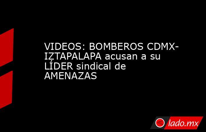 VIDEOS: BOMBEROS CDMX- IZTAPALAPA acusan a su LÍDER sindical de AMENAZAS. Noticias en tiempo real