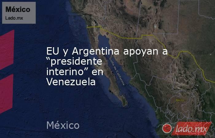 """EU y Argentina apoyan a """"presidente interino"""" en Venezuela. Noticias en tiempo real"""