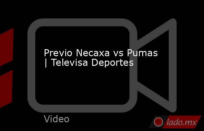 Previo Necaxa vs Pumas | Televisa Deportes. Noticias en tiempo real