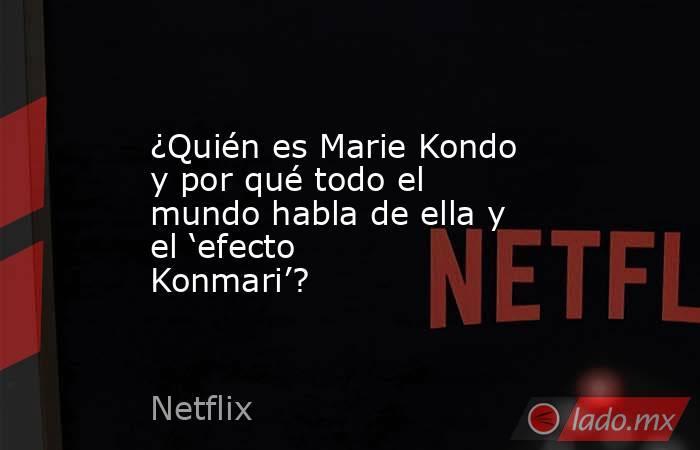 ¿Quién es Marie Kondo y por qué todo el mundo habla de ella y el 'efecto Konmari'?. Noticias en tiempo real
