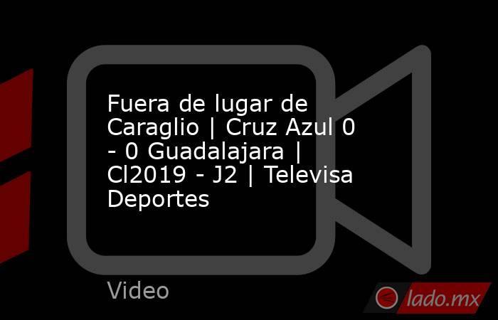Fuera de lugar de Caraglio | Cruz Azul 0 - 0 Guadalajara | Cl2019 - J2 | Televisa Deportes. Noticias en tiempo real