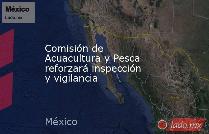 Comisión de Acuacultura y Pesca reforzará inspección y vigilancia. Noticias en tiempo real