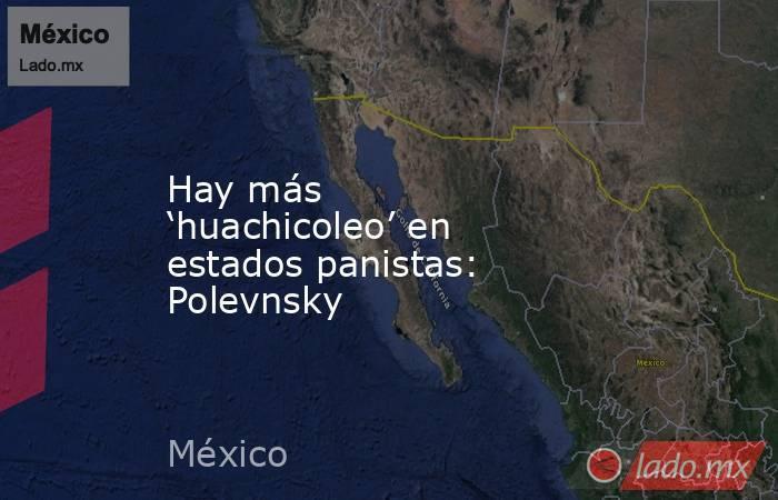 Hay más 'huachicoleo' en estados panistas: Polevnsky. Noticias en tiempo real