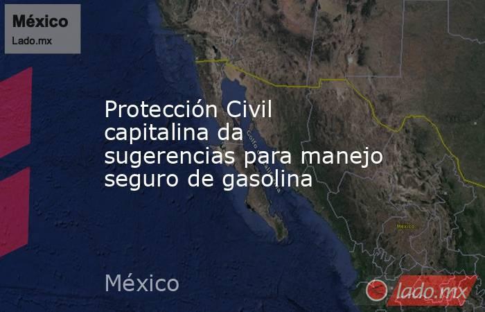 Protección Civil capitalina da sugerencias para manejo seguro de gasolina. Noticias en tiempo real