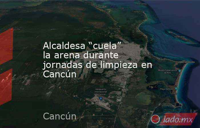 """Alcaldesa """"cuela"""" la arena durante jornadas de limpieza en Cancún. Noticias en tiempo real"""