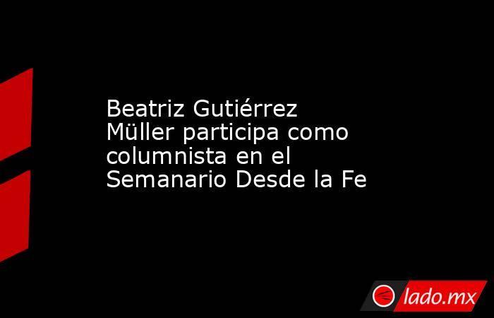 Beatriz Gutiérrez Müller participa como columnista en el Semanario Desde la Fe. Noticias en tiempo real