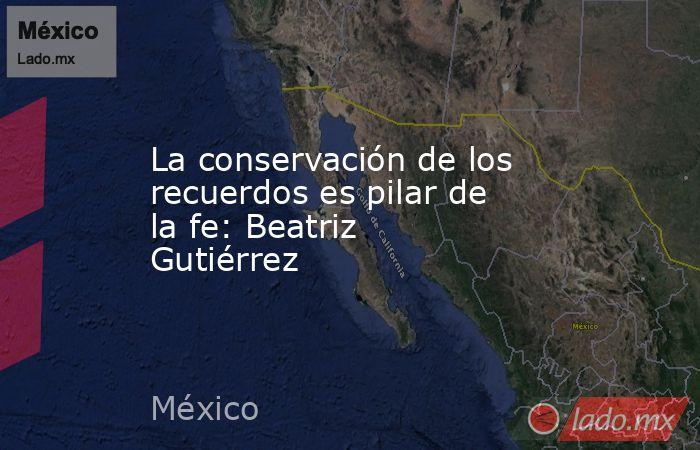 La conservación de los recuerdos es pilar de la fe: Beatriz Gutiérrez. Noticias en tiempo real