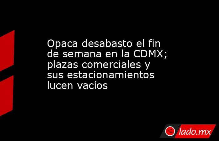 Opaca desabasto el fin de semana en la CDMX; plazas comerciales y sus estacionamientos lucen vacíos. Noticias en tiempo real