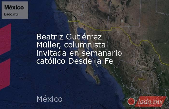 Beatriz Gutiérrez Müller, columnista invitada en semanario católico Desde la Fe. Noticias en tiempo real