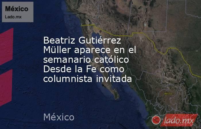 Beatriz Gutiérrez Müller aparece en el semanario católico Desde la Fe como columnista invitada. Noticias en tiempo real