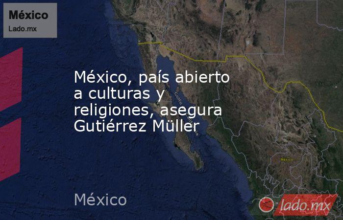 México, país abierto a culturas y religiones, asegura Gutiérrez Müller. Noticias en tiempo real