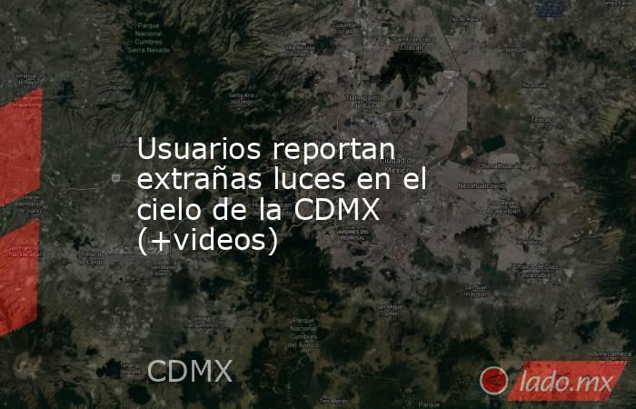 Usuarios reportan extrañas luces en el cielo de la CDMX (+videos). Noticias en tiempo real