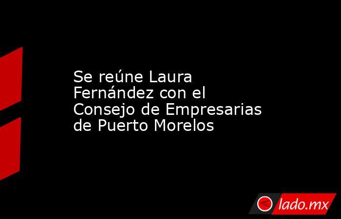 Se reúne Laura Fernández con el Consejo de Empresarias de Puerto Morelos. Noticias en tiempo real