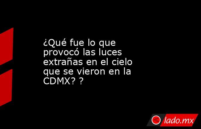 ¿Qué fue lo que provocó las luces extrañas en el cielo que se vieron en la CDMX? ?. Noticias en tiempo real