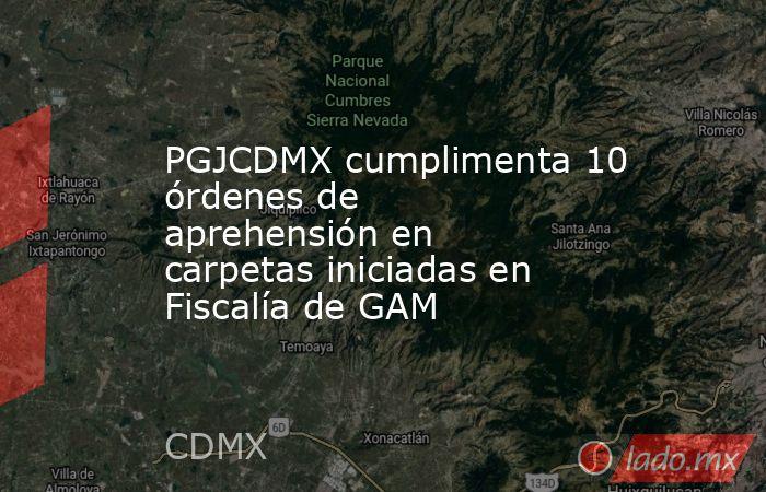 PGJCDMX cumplimenta 10 órdenes de aprehensión en carpetas iniciadas en Fiscalía de GAM. Noticias en tiempo real