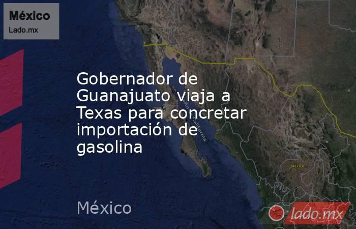 Gobernador de Guanajuato viaja a Texas para concretar importación de gasolina. Noticias en tiempo real