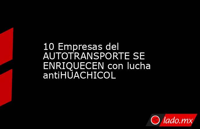10 Empresas del AUTOTRANSPORTE SE ENRIQUECEN con lucha antiHUACHICOL. Noticias en tiempo real