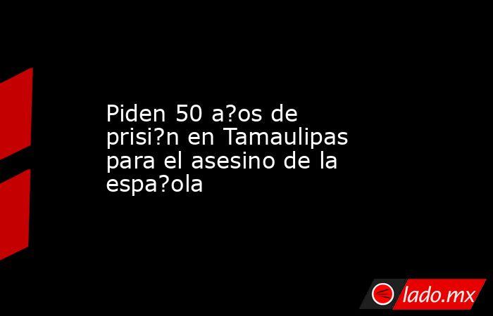 Piden 50 a?os de prisi?n en Tamaulipas para el asesino de la espa?ola. Noticias en tiempo real