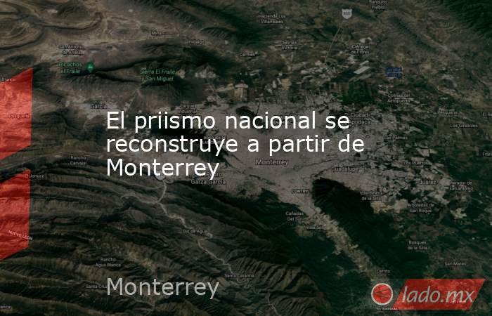 El priismo nacional se reconstruye a partir de Monterrey. Noticias en tiempo real