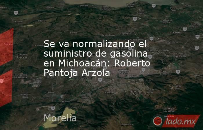 Se va normalizando el suministro de gasolina en Michoacán: Roberto Pantoja Arzola. Noticias en tiempo real