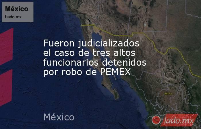 Fueron judicializados el caso de tres altos funcionarios detenidos por robo de PEMEX. Noticias en tiempo real