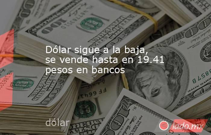 Dólar sigue a la baja, se vende hasta en 19.41 pesos en bancos. Noticias en tiempo real
