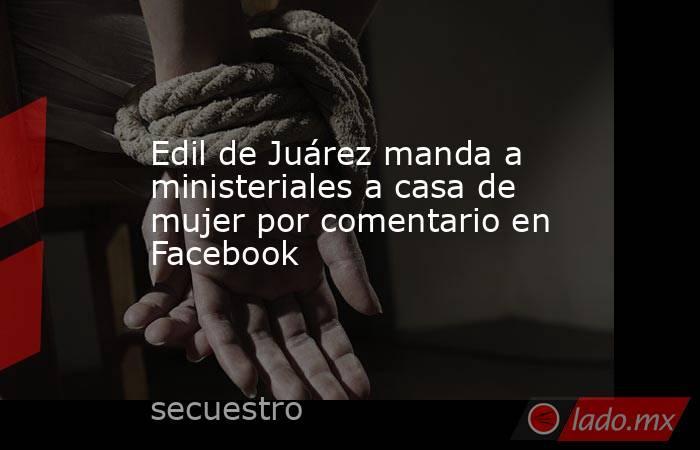 Edil de Juárez manda a ministeriales a casa de mujer por comentario en Facebook. Noticias en tiempo real