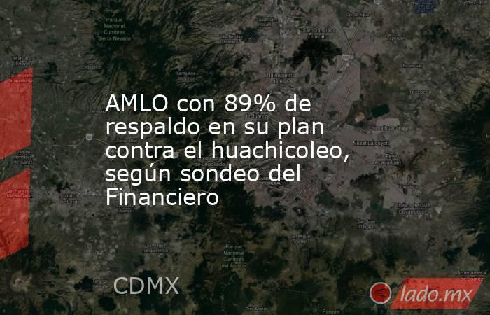 AMLO con 89% de respaldo en su plan contra el huachicoleo, según sondeo del Financiero. Noticias en tiempo real