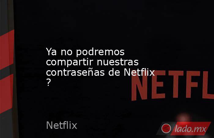 Ya no podremos compartir nuestras contraseñas de Netflix ?. Noticias en tiempo real