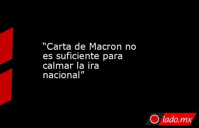 """""""Carta de Macron no es suficiente para calmar la ira nacional"""". Noticias en tiempo real"""