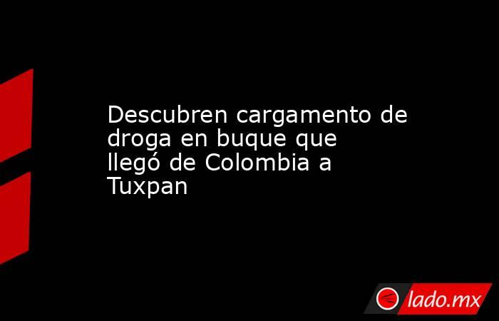 Descubren cargamento de droga en buque que llegó de Colombia a Tuxpan. Noticias en tiempo real