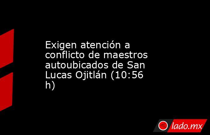 Exigen atención a conflicto de maestros autoubicados de San Lucas Ojitlán (10:56 h). Noticias en tiempo real