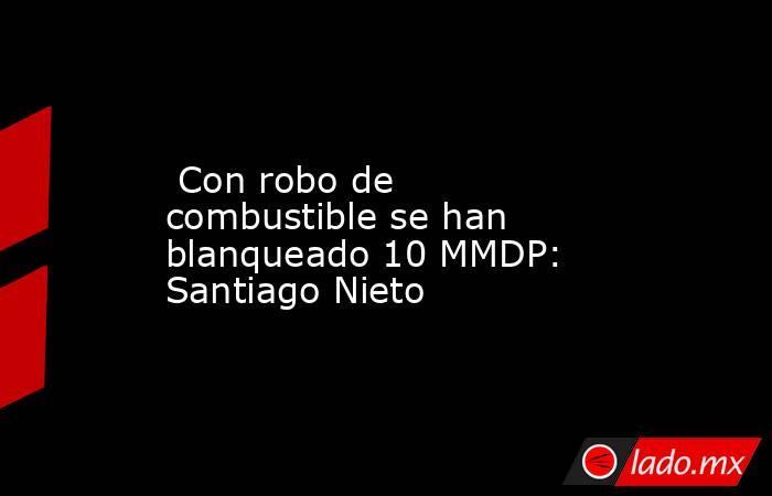 Con robo de combustible se han blanqueado 10 MMDP: Santiago Nieto. Noticias en tiempo real