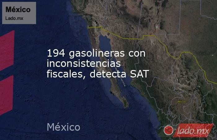 194 gasolineras con inconsistencias fiscales, detecta SAT. Noticias en tiempo real