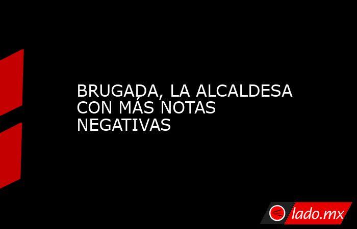 BRUGADA, LA ALCALDESA CON MÁS NOTAS NEGATIVAS. Noticias en tiempo real
