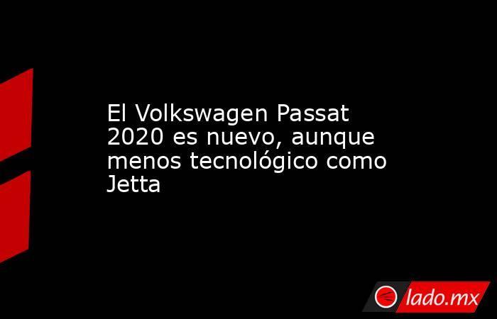 El Volkswagen Passat 2020 es nuevo, aunque menos tecnológico como Jetta. Noticias en tiempo real