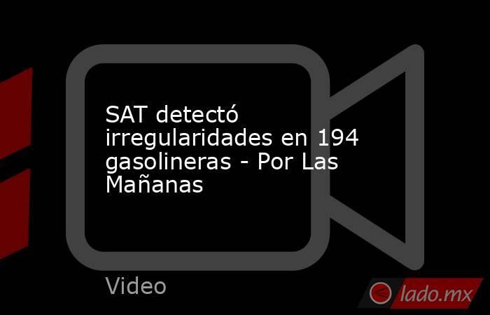 SAT detectó irregularidades en 194 gasolineras - Por Las Mañanas. Noticias en tiempo real