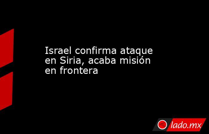 Israel confirma ataque en Siria, acaba misión en frontera. Noticias en tiempo real