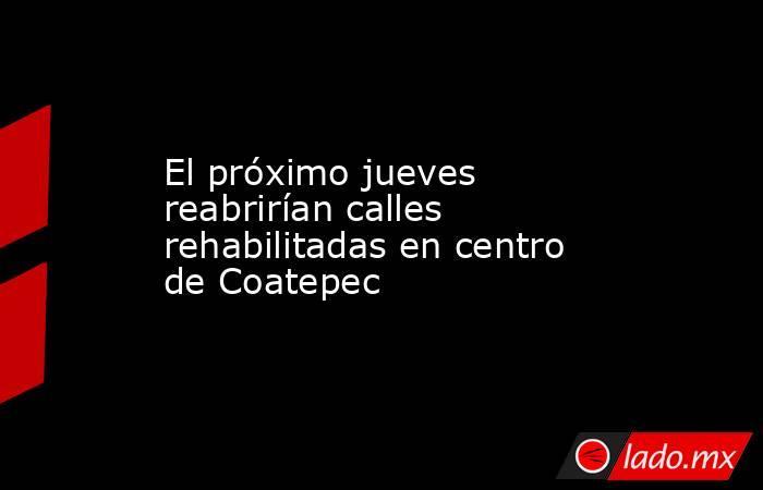 El próximo jueves reabrirían calles rehabilitadas en centro de Coatepec. Noticias en tiempo real