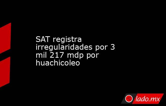 SAT registra irregularidades por 3 mil 217 mdp por huachicoleo. Noticias en tiempo real